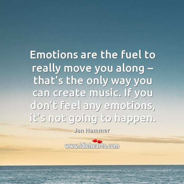 Emotions are the fuel to really move you along – that's the only way you can Jan Hammer Picture Quote