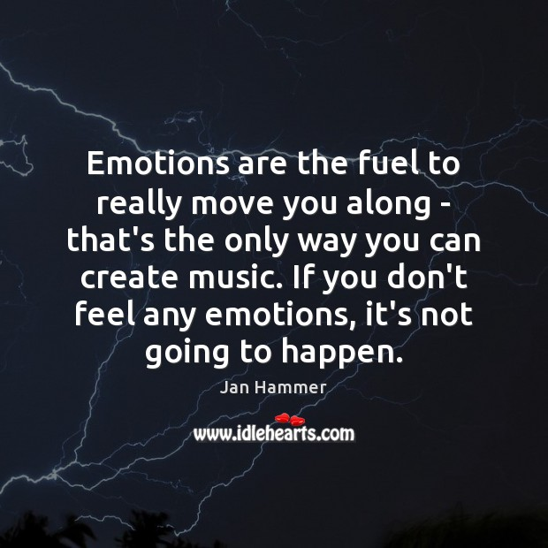 Emotions are the fuel to really move you along – that's the Jan Hammer Picture Quote