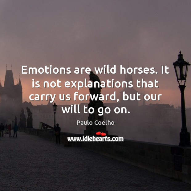 Image, Emotions are wild horses. It is not explanations that carry us forward,