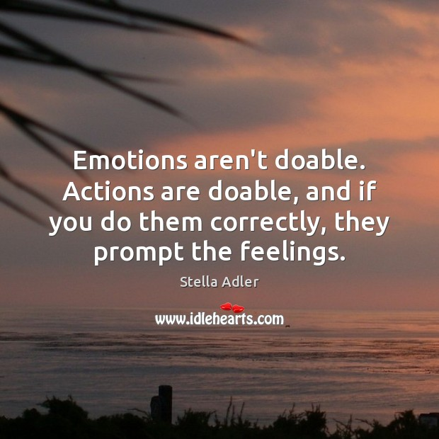 Emotions aren't doable. Actions are doable, and if you do them correctly, Image