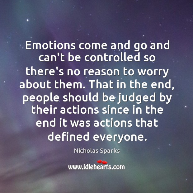 Emotions come and go and can't be controlled so there's no reason Image
