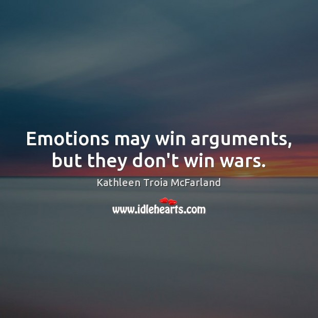 Emotions may win arguments, but they don't win wars. Image