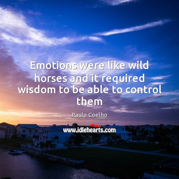 Emotions were like wild horses and it required wisdom to be able to control them Paulo Coelho Picture Quote