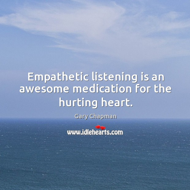 Empathetic listening is an awesome medication for the hurting heart. Image