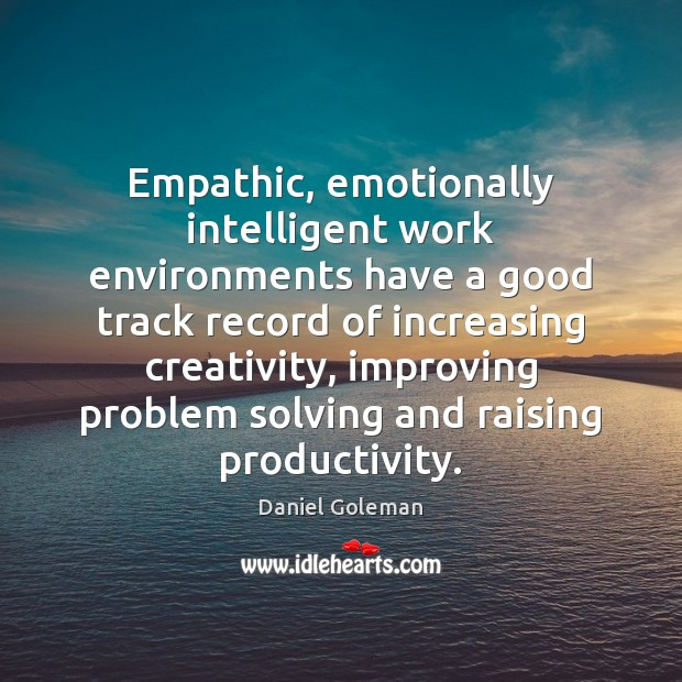 Empathic, emotionally intelligent work environments have a good track record of increasing Daniel Goleman Picture Quote