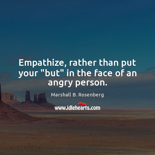"Image, Empathize, rather than put your ""but"" in the face of an angry person."