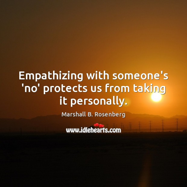 Empathizing with someone's 'no' protects us from taking it personally. Marshall B. Rosenberg Picture Quote
