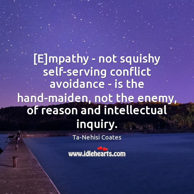 [E]mpathy – not squishy self-serving conflict avoidance – is the hand-maiden, Ta-Nehisi Coates Picture Quote