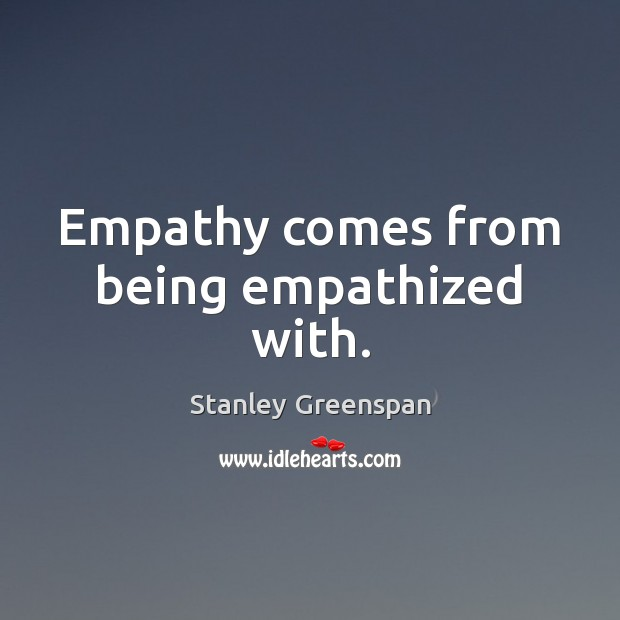 Empathy comes from being empathized with. Stanley Greenspan Picture Quote