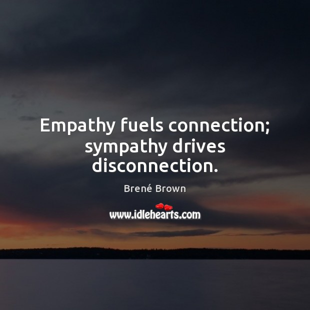 Image, Empathy fuels connection; sympathy drives disconnection.