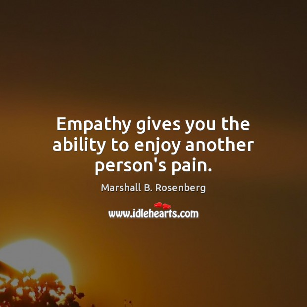 Image, Empathy gives you the ability to enjoy another person's pain.