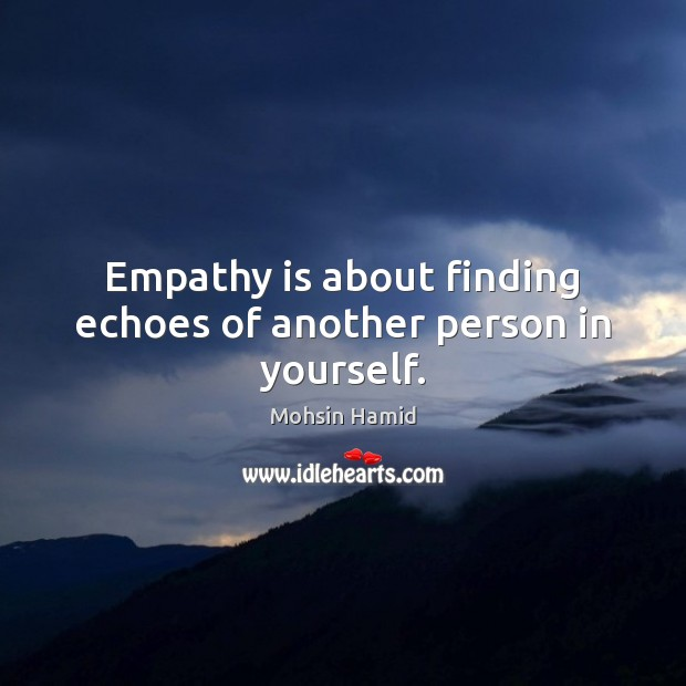 Empathy is about finding echoes of another person in yourself. Mohsin Hamid Picture Quote