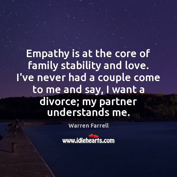 Empathy is at the core of family stability and love. I've never Warren Farrell Picture Quote