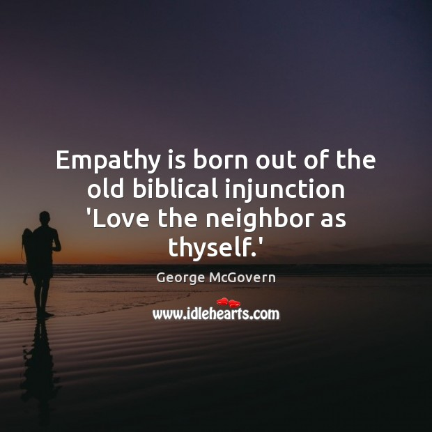 Empathy is born out of the old biblical injunction 'Love the neighbor as thyself.' George McGovern Picture Quote