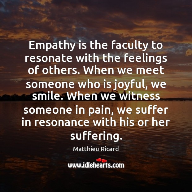 Empathy is the faculty to resonate with the feelings of others. When Matthieu Ricard Picture Quote