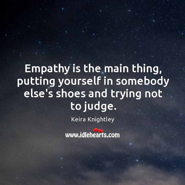 Empathy is the main thing, putting yourself in somebody else's shoes and Keira Knightley Picture Quote