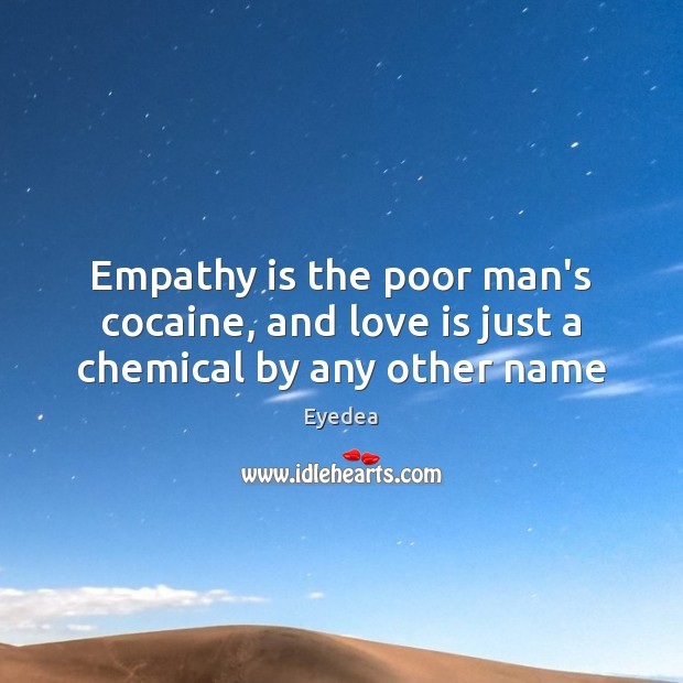 Empathy is the poor man's cocaine, and love is just a chemical by any other name Image