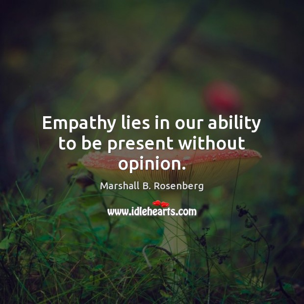 Empathy lies in our ability to be present without opinion. Marshall B. Rosenberg Picture Quote