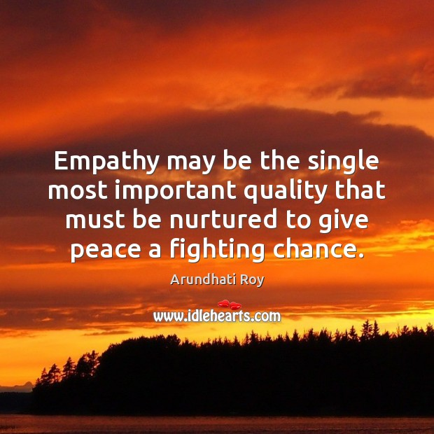 Empathy may be the single most important quality that must be nurtured Arundhati Roy Picture Quote