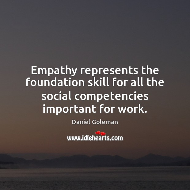 Empathy represents the foundation skill for all the social competencies important for Daniel Goleman Picture Quote