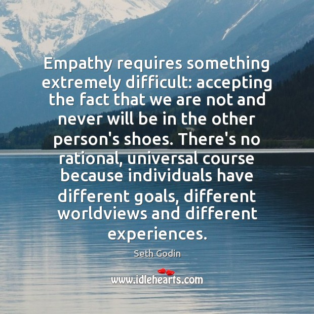 Empathy requires something extremely difficult: accepting the fact that we are not Seth Godin Picture Quote