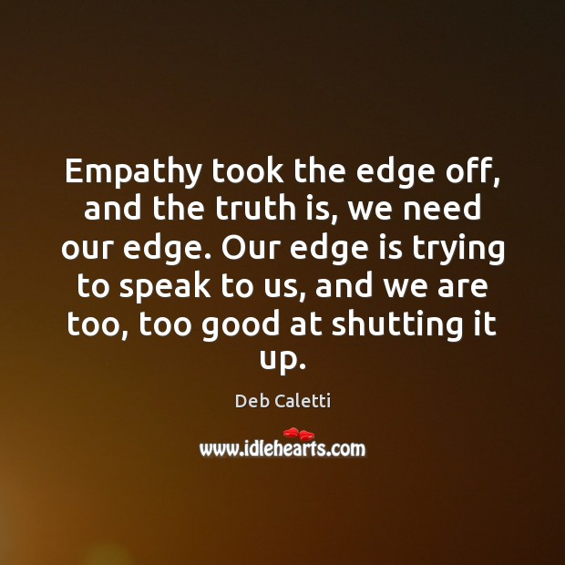 Empathy took the edge off, and the truth is, we need our Deb Caletti Picture Quote
