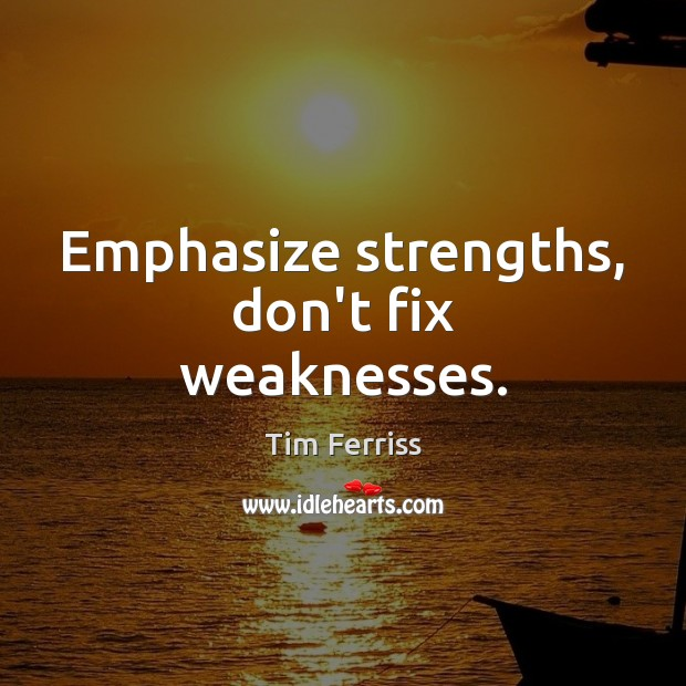 Emphasize strengths, don't fix weaknesses. Tim Ferriss Picture Quote