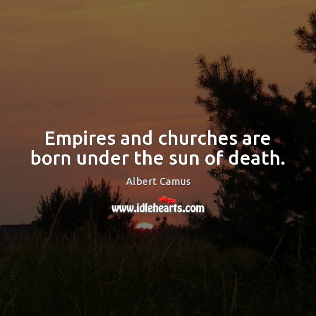 Image, Empires and churches are born under the sun of death.