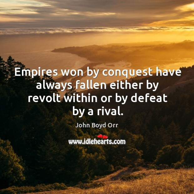 Empires won by conquest have always fallen either by revolt within or by defeat by a rival. John Boyd Orr Picture Quote