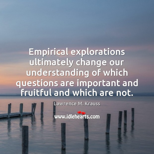 Empirical explorations ultimately change our understanding of which questions are important and Image