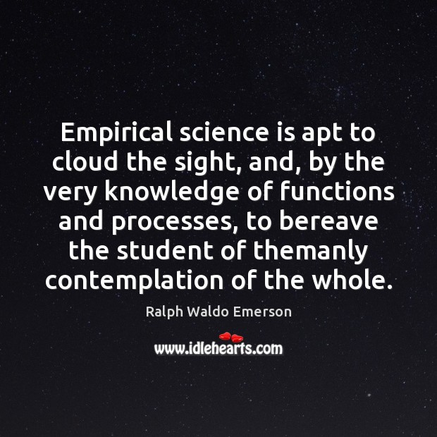 Empirical science is apt to cloud the sight, and, by the very Image