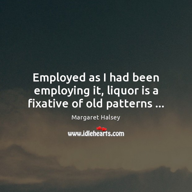 Employed as I had been employing it, liquor is a fixative of old patterns … Image