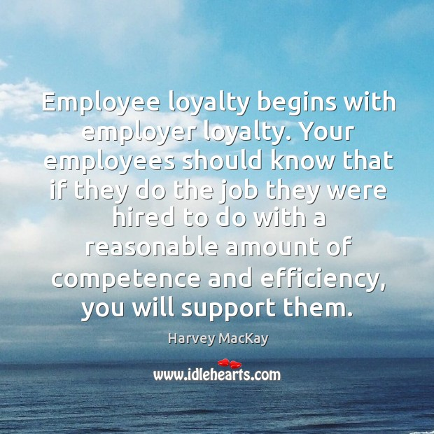Employee loyalty begins with employer loyalty. Your employees should know that if Image