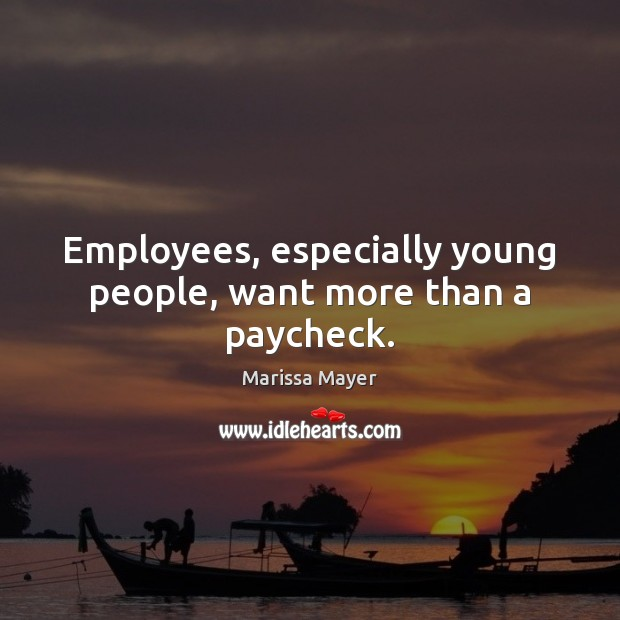 Employees, especially young people, want more than a paycheck. Marissa Mayer Picture Quote