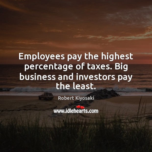 Image, Employees pay the highest percentage of taxes. Big business and investors pay the least.