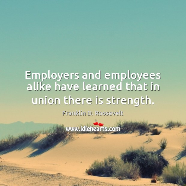 Employers and employees alike have learned that in union there is strength. Franklin D. Roosevelt Picture Quote