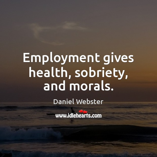 Employment gives health, sobriety, and morals. Daniel Webster Picture Quote