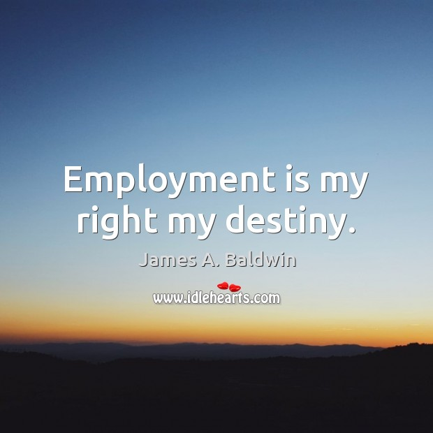 James A. Baldwin Picture Quote image saying: Employment is my right my destiny.