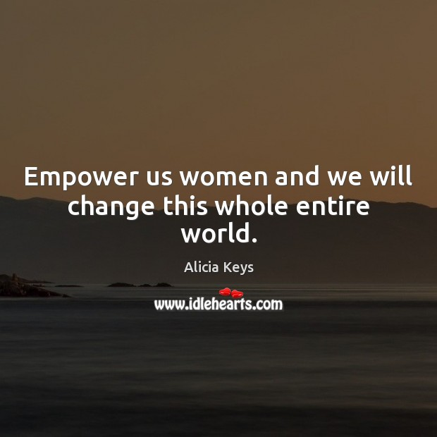 Empower us women and we will change this whole entire world. Alicia Keys Picture Quote