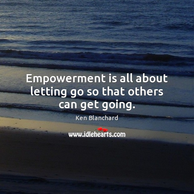 Empowerment is all about letting go so that others can get going. Letting Go Quotes Image
