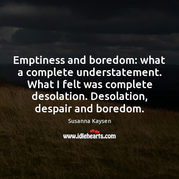 Emptiness and boredom: what a complete understatement. What I felt was complete Susanna Kaysen Picture Quote
