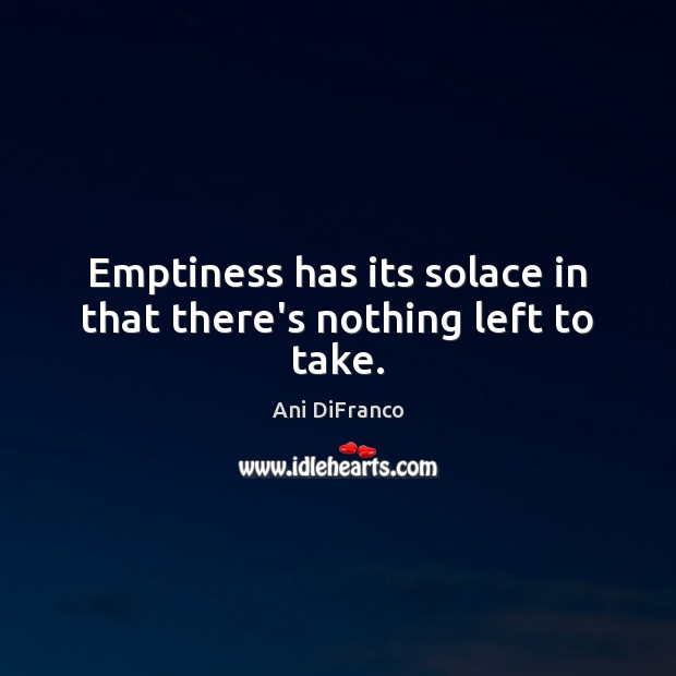 Emptiness has its solace in that there's nothing left to take. Ani DiFranco Picture Quote