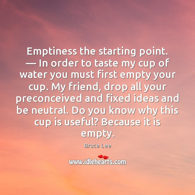 Emptiness the starting point. — In order to taste my cup of water Bruce Lee Picture Quote
