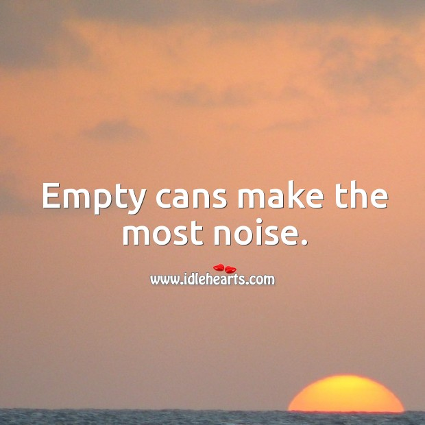 Empty cans make the most noise. Image