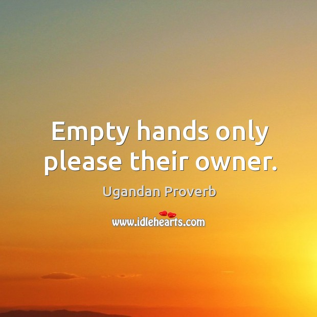 Empty hands only please their owner. Ugandan Proverbs Image