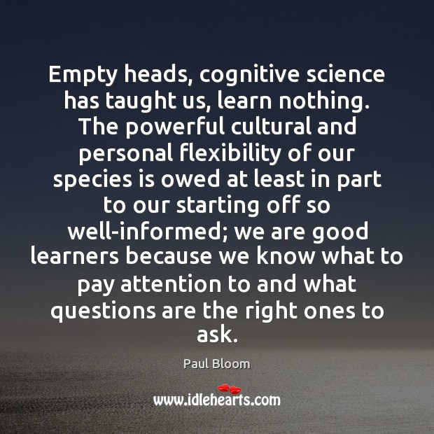 Paul Bloom Picture Quote image saying: Empty heads, cognitive science has taught us, learn nothing. The powerful cultural
