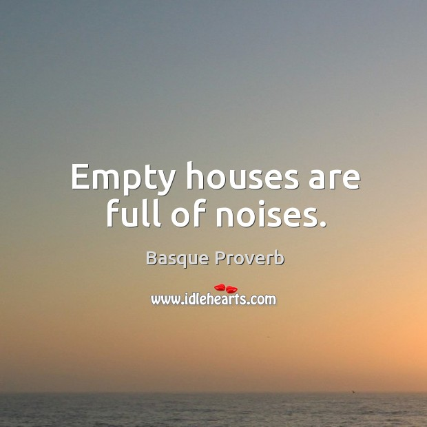 Empty houses are full of noises. Basque Proverbs Image
