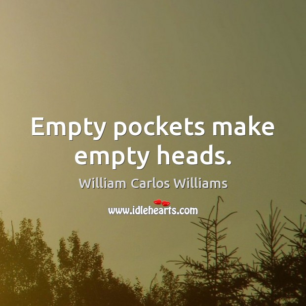 Empty pockets make empty heads. William Carlos Williams Picture Quote