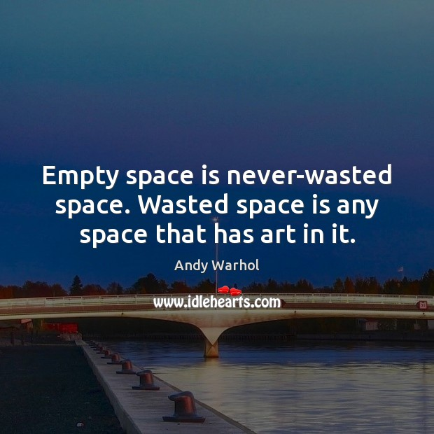 Empty space is never-wasted space. Wasted space is any space that has art in it. Space Quotes Image