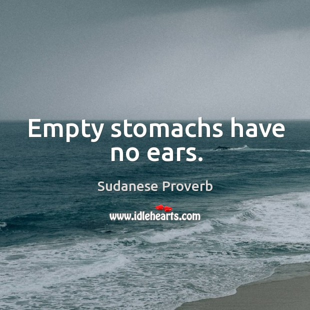 Empty stomachs have no ears. Sudanese Proverbs Image